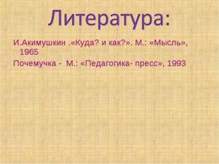 И.Акимушкин .«Куда? и как?». М.: «Мысль», 1965 Почемучка - М.: «Педагогика- п