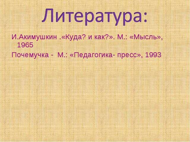 И.Акимушкин .«Куда? и как?». М.: «Мысль», 1965 Почемучка - М.: «Педагогика- п...