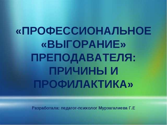 «ПРОФЕССИОНАЛЬНОЕ «ВЫГОРАНИЕ» ПРЕПОДАВАТЕЛЯ: ПРИЧИНЫ И ПРОФИЛАКТИКА» Разрабо...