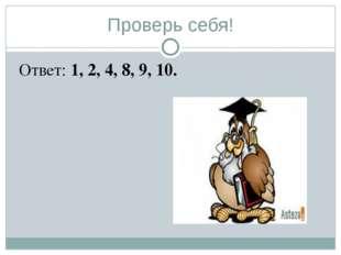 Проверь себя! Ответ: 1, 2, 4, 8, 9, 10.
