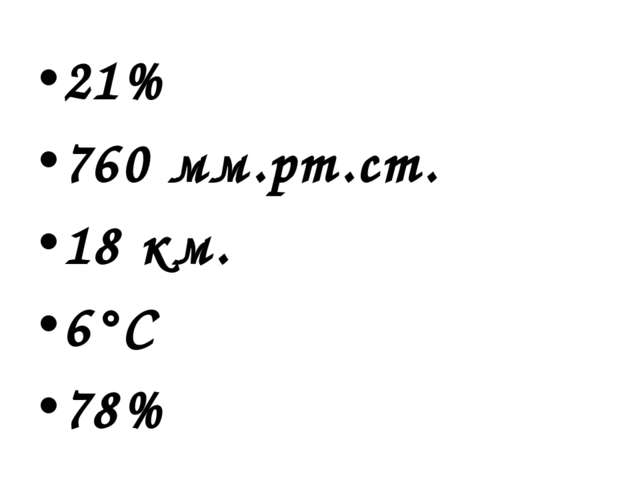 21% 760 мм.рт.ст. 18 км. 6°С 78%