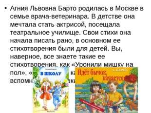 Агния Львовна Барто родилась в Москве в семье врача-ветеринара. В детстве она