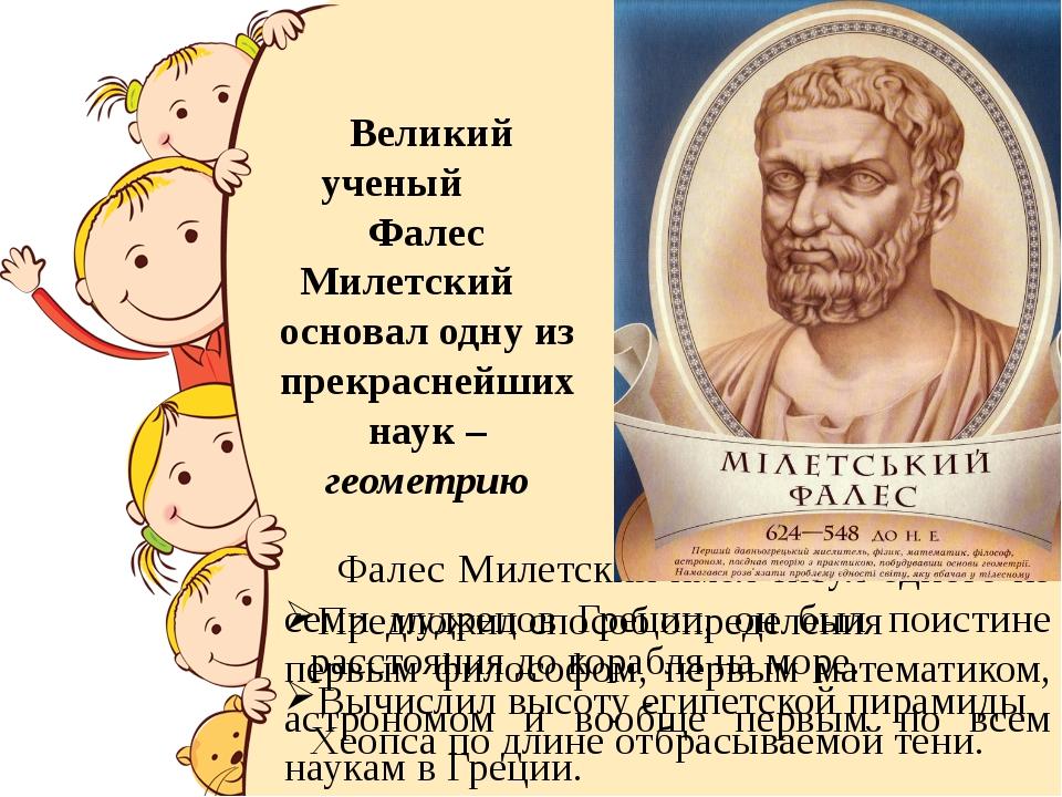 Фалес Милетский имел титул одного из семи мудрецов Греции, он был поистине п...