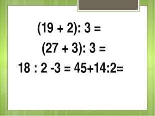 (19 + 2): 3 = (27 + 3): 3 = 18 : 2 -3 = 45+14:2=