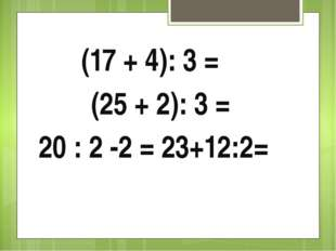 (17 + 4): 3 = (25 + 2): 3 = 20 : 2 -2 = 23+12:2=