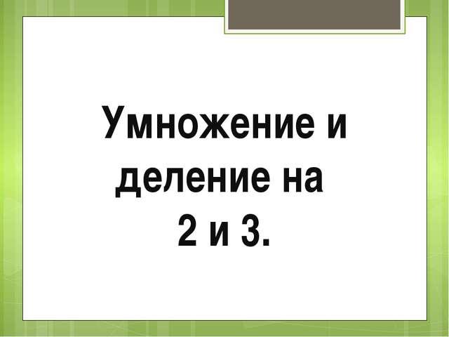 Умножение и деление на 2 и 3.