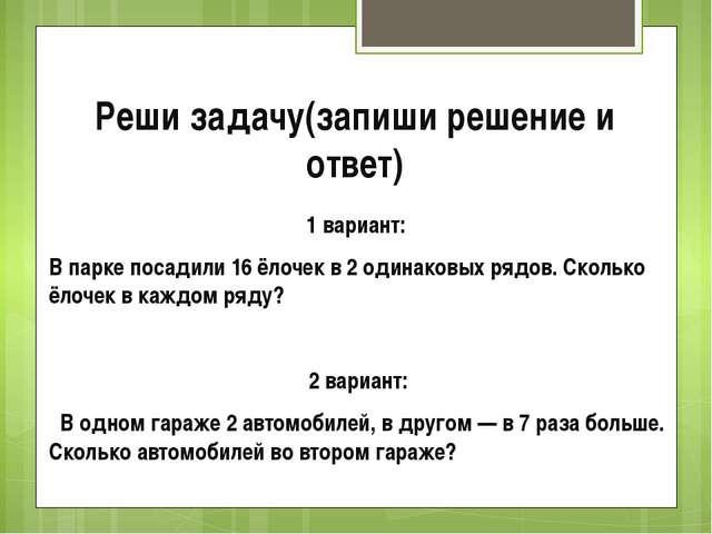 Реши задачу(запиши решение и ответ) 1 вариант: В парке посадили 16 ёлочек в 2...