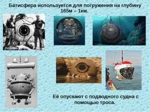 Её опускают с подводного судна с помощью троса. Батисфера используется для по