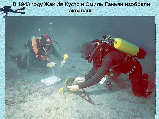 В 1943 году Жак Ив Кусто и Эмиль Ганьян изобрели акваланг