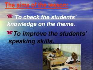 The aims of the lesson: To check the students' knowledge on the theme. To imp