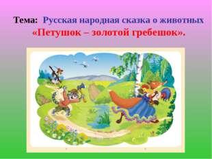 Тема: Русская народная сказка о животных «Петушок – золотой гребешок».