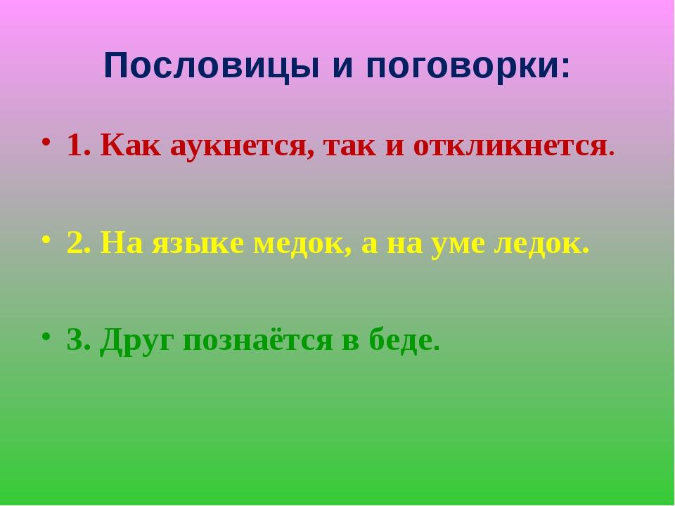 Пословицы и поговорки: 1. Как аукнется, так и откликнется. 2. На языке медок,...