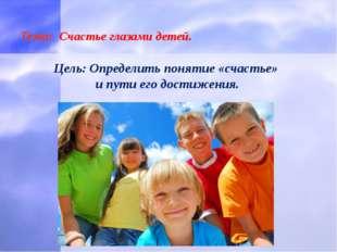 Тема: Счастье глазами детей. Цель: Определить понятие «счастье» и пути его д