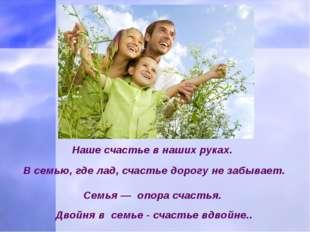 Наше счастье в наших руках. В семью, где лад, счастье дорогу не забывает.