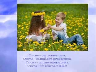 Счастье – снег, зеленая трава, Счастье – желтый лист, ручьи весною, Счастье