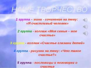 НАШЕ ТВОРЧЕСТВО 1 группа – мини - сочинение на тему: «Я счастливый человек» 2