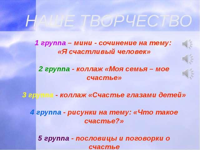 НАШЕ ТВОРЧЕСТВО 1 группа – мини - сочинение на тему: «Я счастливый человек» 2...