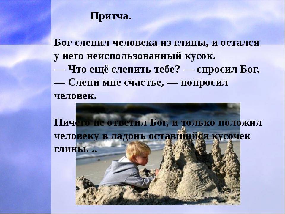 Притча. Бог слепил человека из глины, и остался у него неиспользованный кусо...