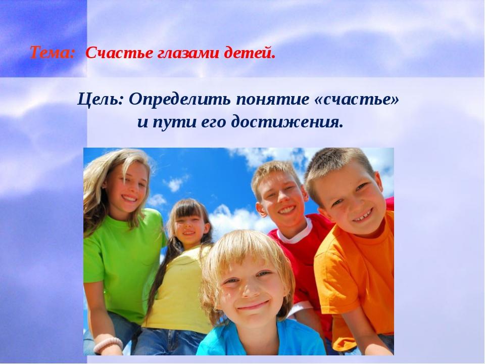 Тема: Счастье глазами детей. Цель: Определить понятие «счастье» и пути его д...