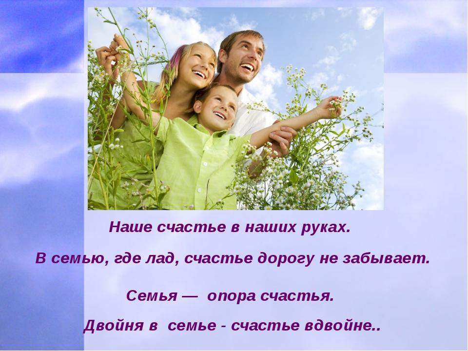 Наше счастье в наших руках. В семью, где лад, счастье дорогу не забывает. ...