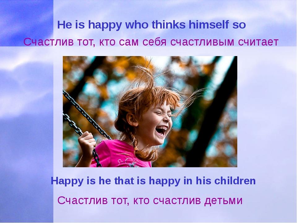 Нe is happy who thinks himself so Счастлив тот, кто сам себя счастливым счит...