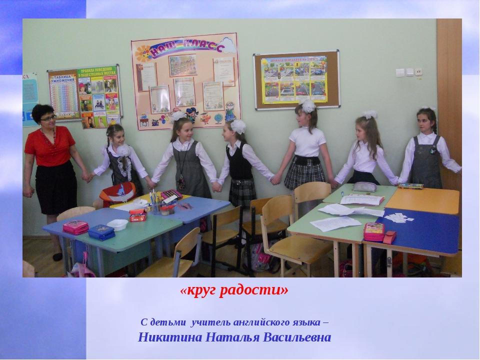 «круг радости» С детьми учитель английского языка – Никитина Наталья Васильевна