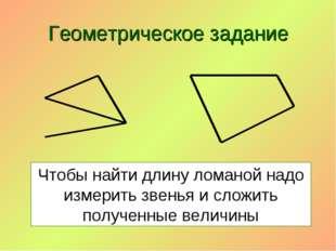 Геометрическое задание Чтобы найти длину ломаной надо измерить звенья и сложи