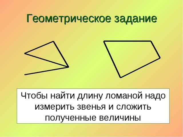 Геометрическое задание Чтобы найти длину ломаной надо измерить звенья и сложи...