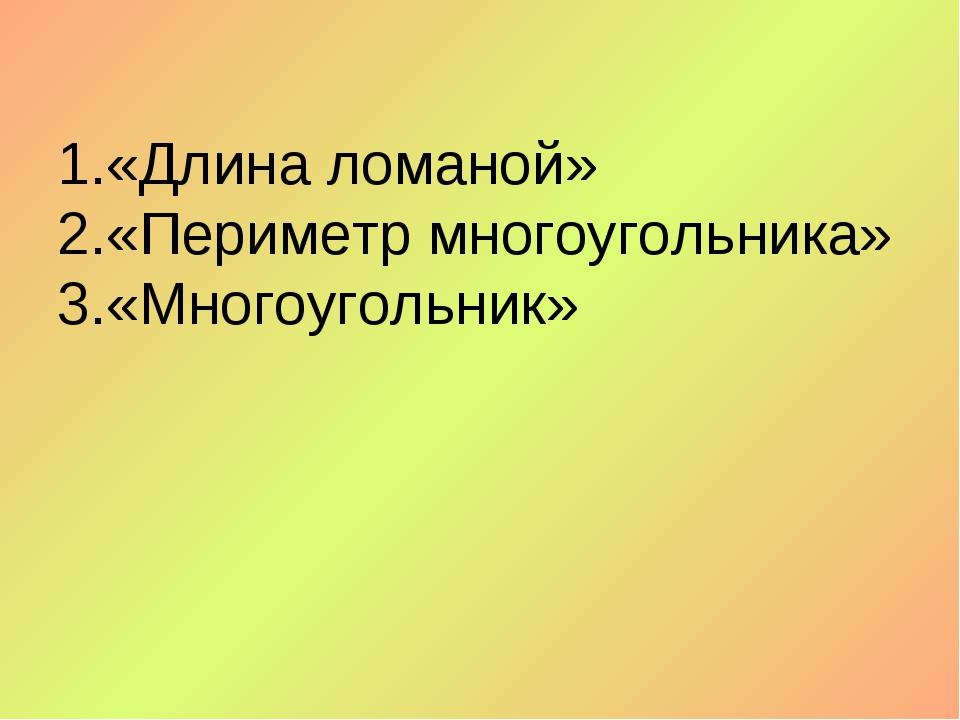 1.«Длина ломаной» 2.«Периметр многоугольника» 3.«Многоугольник»
