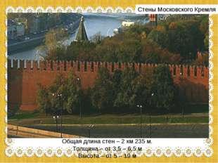 Стены Московского Кремля Общая длина стен – 2 км 235 м. Толщина – от 3,5 – 6,