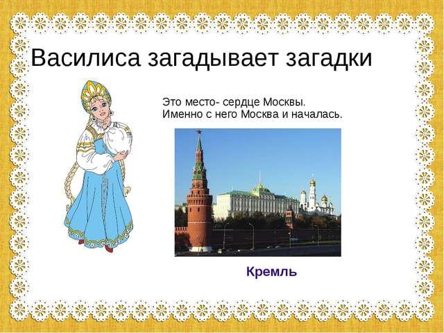 Василиса загадывает загадки Это место- сердце Москвы. Именно с него Москва и...