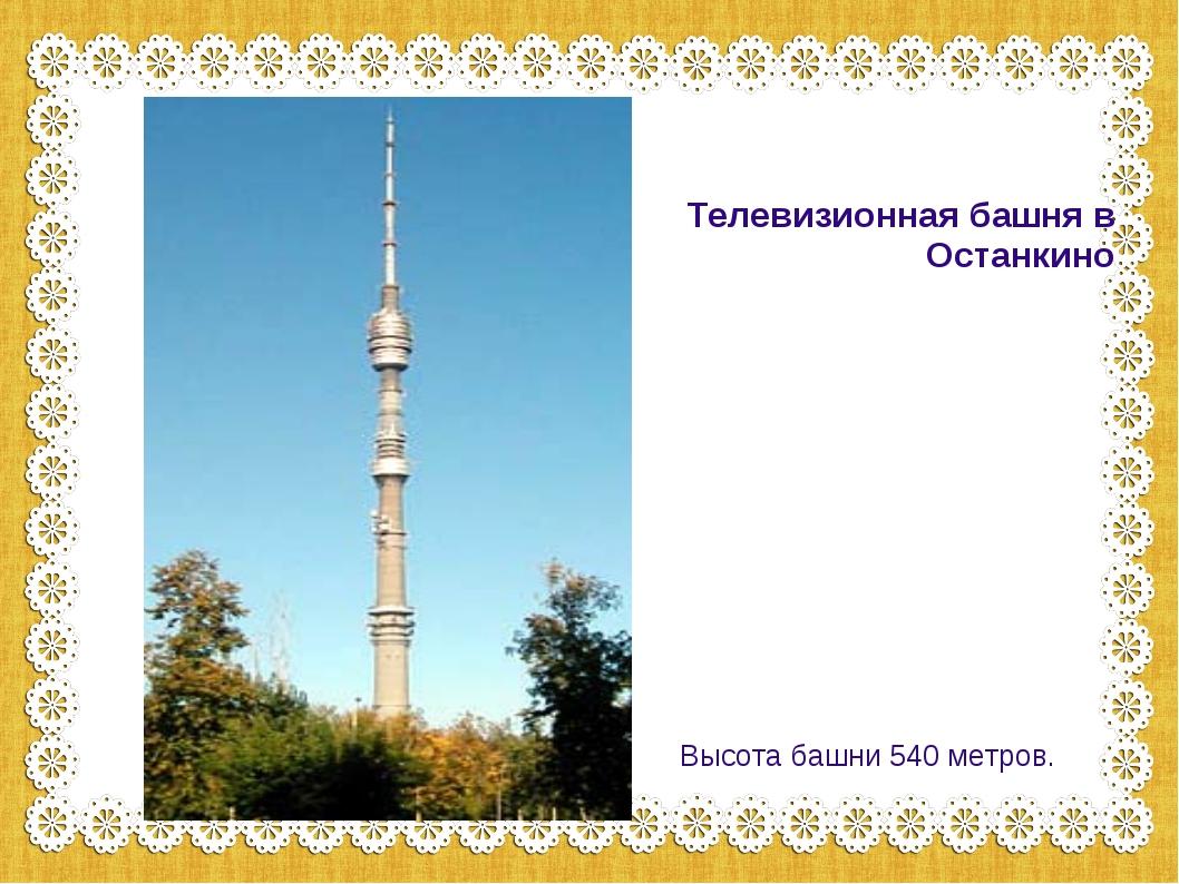 Телевизионная башня в Останкино Высота башни 540 метров.
