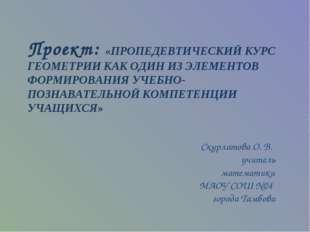 Проект: «ПРОПЕДЕВТИЧЕСКИЙ КУРС ГЕОМЕТРИИ КАК ОДИН ИЗ ЭЛЕМЕНТОВ ФОРМИРОВАНИЯ У
