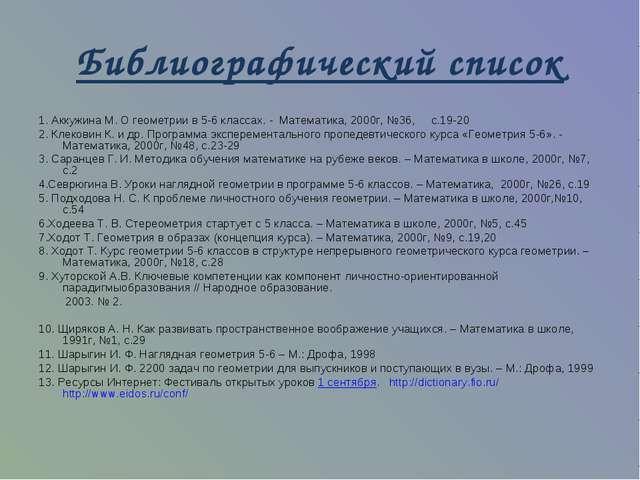 Библиографический список 1. Аккужина М. О геометрии в 5-6 классах. - Математи...