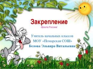 Закрепление /Школа России/ Учитель начальных классов МОУ «Помарская СОШ» Бело