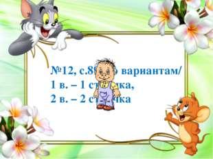 №12, с.89 /по вариантам/ 1 в. – 1 строчка, 2 в. – 2 строчка