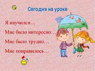 Сегодня на уроке © InfoUrok.ru Я научился… Мне было интересно… Мне было трудн