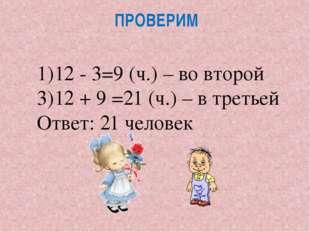 ПРОВЕРИМ 12 - 3=9 (ч.) – во второй 12 + 9 =21 (ч.) – в третьей Ответ: 21 чело
