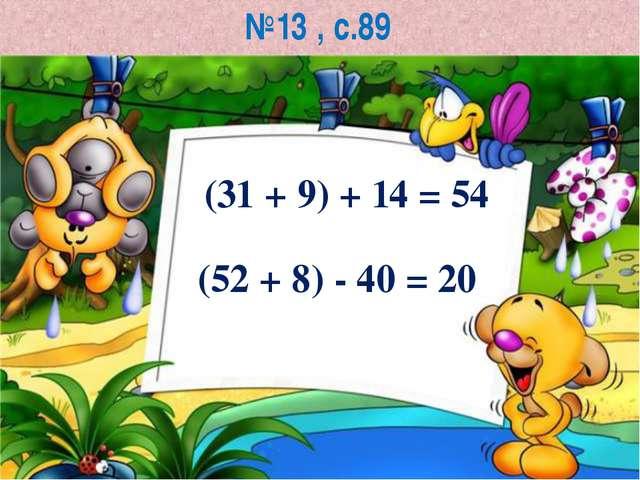 №13 , с.89 (31 + 9) + 14 = 54 (52 + 8) - 40 = 20