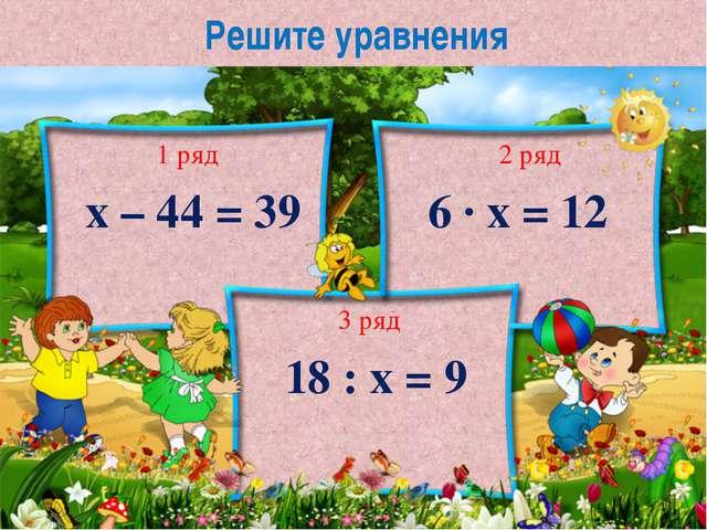 Решите уравнения х – 44 = 39 6 ∙ х = 12 18 : х = 9 1 ряд 2 ряд 3 ряд