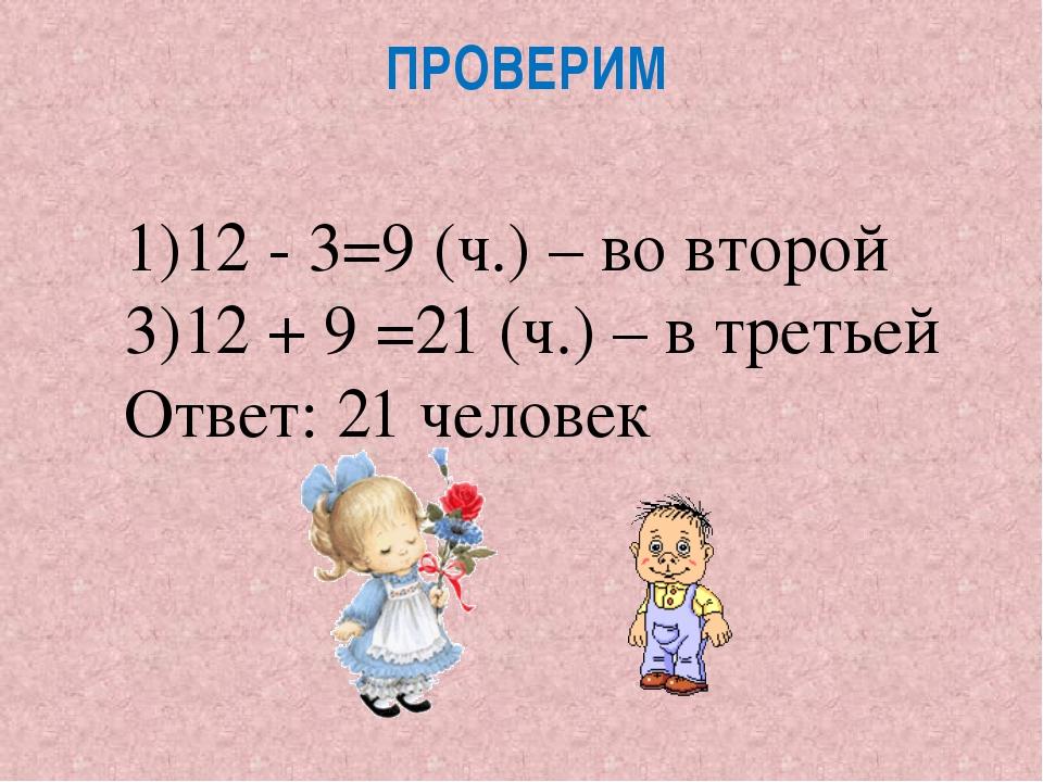 ПРОВЕРИМ 12 - 3=9 (ч.) – во второй 12 + 9 =21 (ч.) – в третьей Ответ: 21 чело...