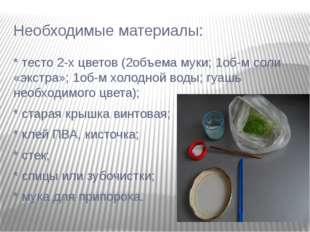 Необходимые материалы: * тесто 2-х цветов (2объема муки; 1об-м соли «экстра»;