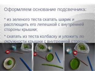 Оформляем основание подсвечника: * из зеленого теста скатать шарик и расплющи
