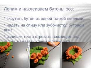 Лепим и наклеиваем бутоны роз: * скрутить бутон из одной тонкой лепешки; * на