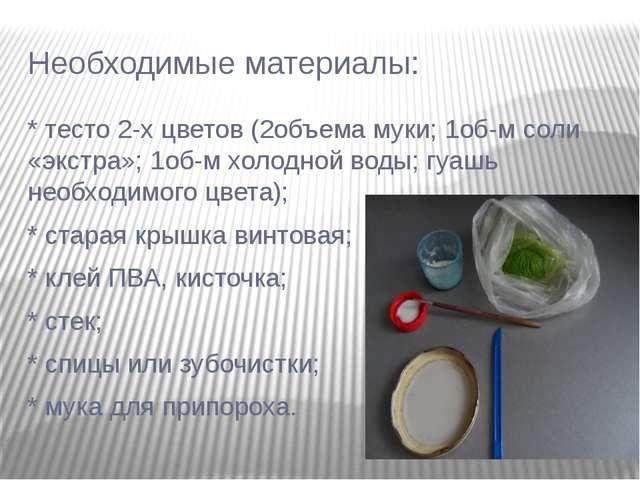 Необходимые материалы: * тесто 2-х цветов (2объема муки; 1об-м соли «экстра»;...