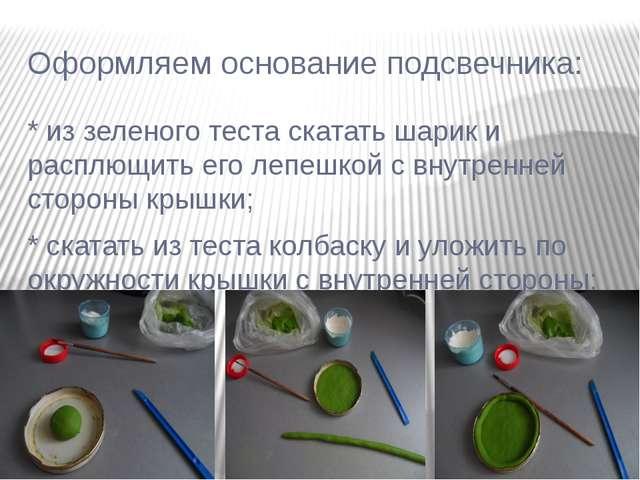 Оформляем основание подсвечника: * из зеленого теста скатать шарик и расплющи...