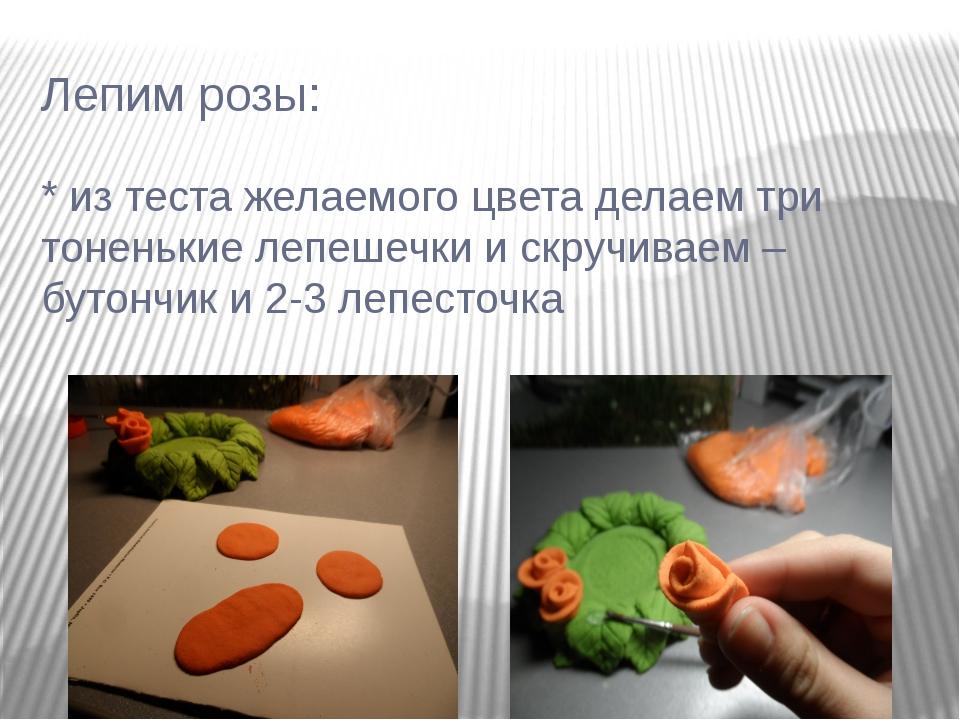 Лепим розы: * из теста желаемого цвета делаем три тоненькие лепешечки и скруч...