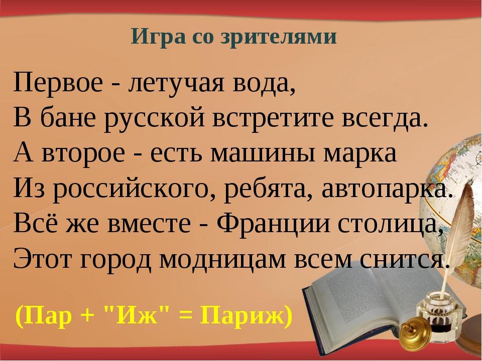 Игра со зрителями Первое - летучая вода, В бане русской встретите всегда. А в...