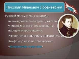 Русский математик , создатель неевклидовой геометрии , деятель университетско
