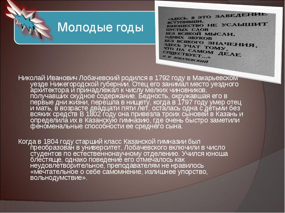 Николай Иванович Лобачевский родился в 1792 году в Макарьевском уезде Нижег...